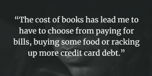 The cost of books has lead me to have to choose from paying for bills, buying some food or racking up more credit card debt.